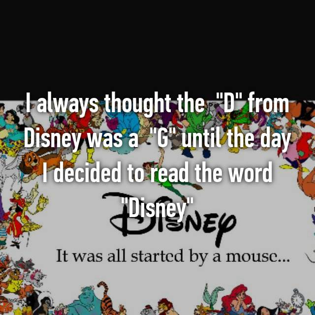 "I always thought the  ""D"" from Disney was a  ""G"" until the day I decided to read the word ""Disney"""