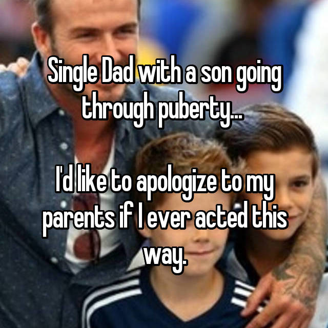 Single Dad with a son going through puberty...   I'd like to apologize to my parents if I ever acted this way.