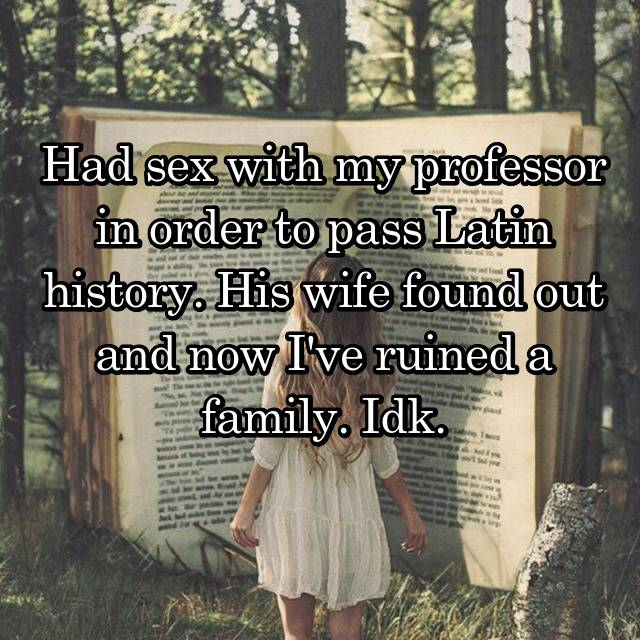 Had sex with my professor in order to pass Latin history. His wife found out and now I've ruined a family. Idk. 😳