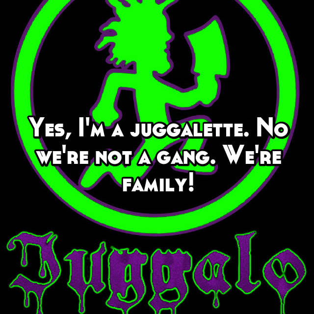 Yes, I'm a juggalette. No we're not a gang. We're family!