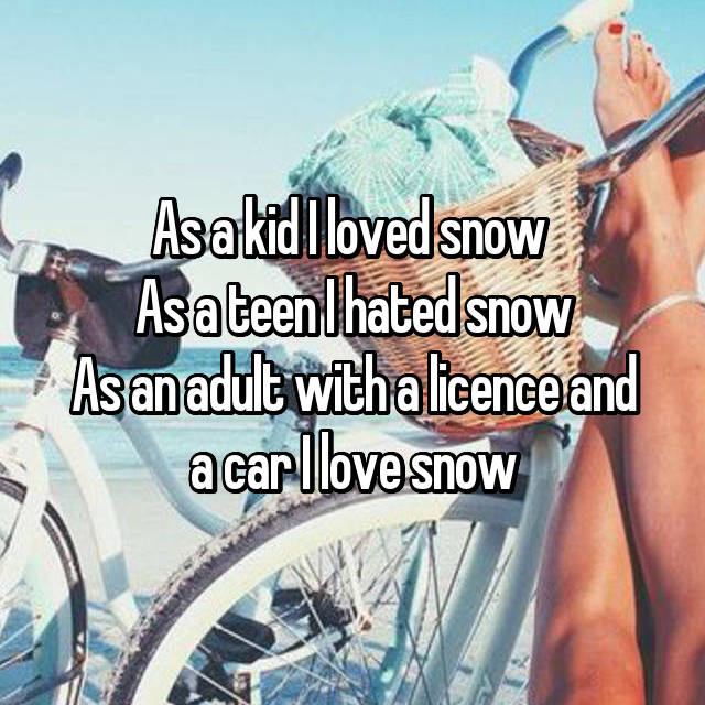 As a kid I loved snow  As a teen I hated snow As an adult with a licence and a car I love snow
