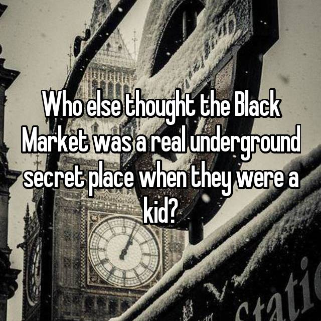 Who else thought the Black Market was a real underground secret place when they were a kid?
