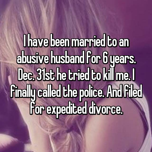 I have been married to an abusive husband for 6 years. Dec. 31st he tried to kill me. I finally called the police. And filed for expedited divorce.