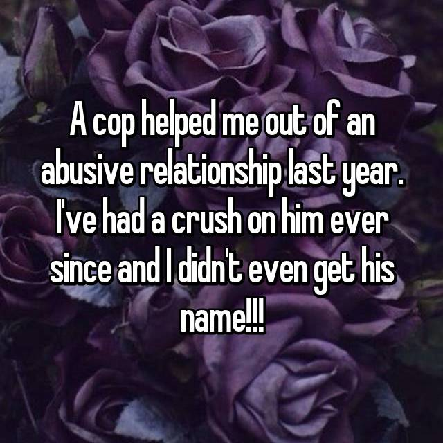 A cop helped me out of an abusive relationship last year. I've had a crush on him ever since and I didn't even get his name!!!