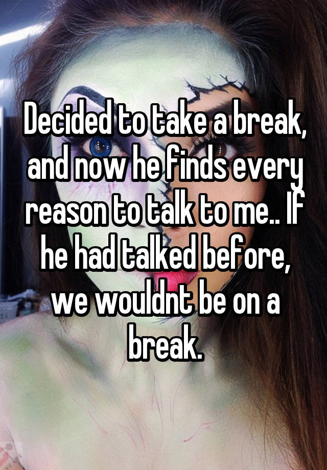 Decided to take a break, and now he finds every reason to talk to me.. If he had talked before, we wouldnt be on a break.