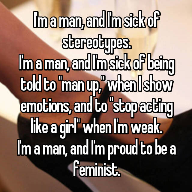 "I'm a man, and I'm sick of stereotypes. I'm a man, and I'm sick of being told to ""man up,"" when I show emotions, and to ""stop acting like a girl"" when I'm weak. I'm a man, and I'm proud to be a feminist."
