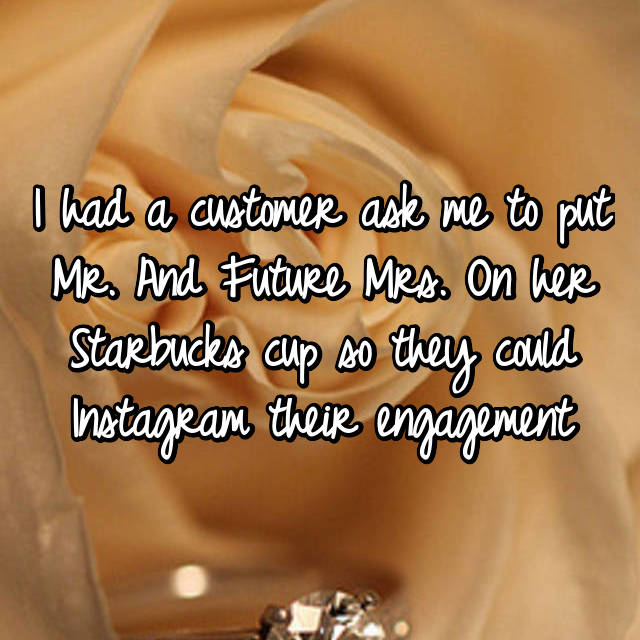 I had a customer ask me to put Mr. And Future Mrs. On her Starbucks cup so they could Instagram their engagement