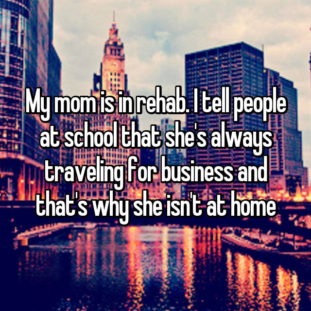 My mom is in rehab. I tell people at school that she's always traveling for business and that's why she isn't at home