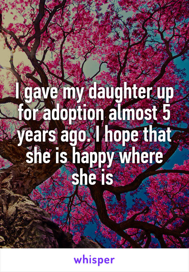 I gave my daughter up for adoption almost 5 years ago. I hope that she is happy where she is