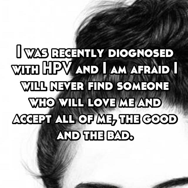 I was recently diognosed with HPV and I am afraid I will never find someone who will love me and accept all of me, the good and the bad.