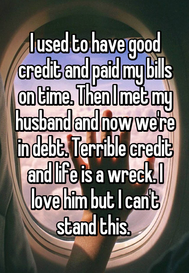 I used to have good credit and paid my bills on time. Then I met my husband and now we