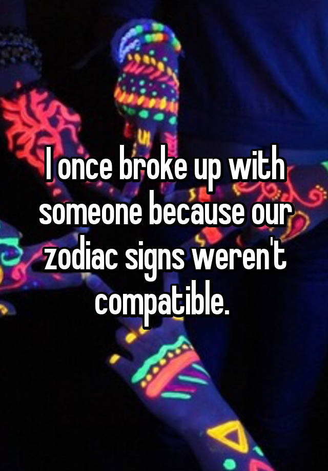 I once broke up with someone because our zodiac signs weren