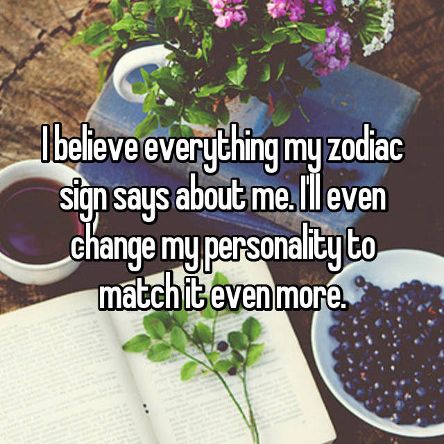 I believe everything my zodiac sign says about me. I'll even change my personality to match it even more.