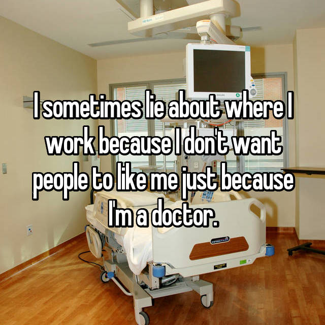 I sometimes lie about where I work because I don't want people to like me just because I'm a doctor.