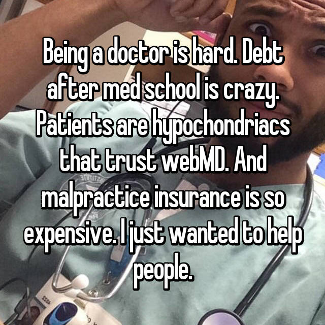 Being a doctor is hard. Debt after med school is crazy. Patients are hypochondriacs that trust webMD. And malpractice insurance is so expensive. I just wanted to help people.