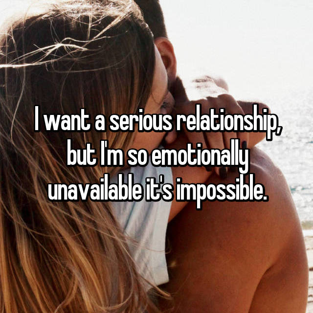 I want a serious relationship, but I'm so emotionally unavailable it's impossible.
