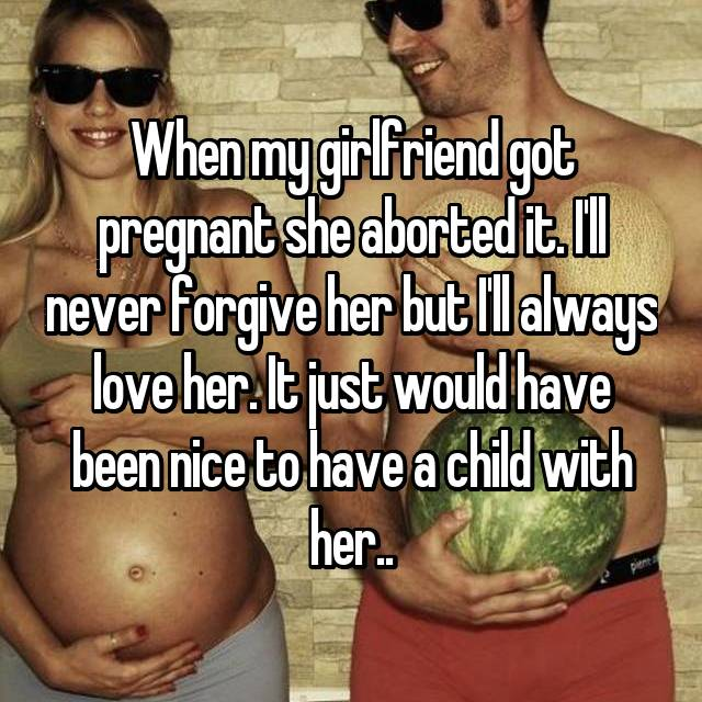 When my girlfriend got pregnant she aborted it. I'll never forgive her but I'll always love her. It just would have been nice to have a child with her..