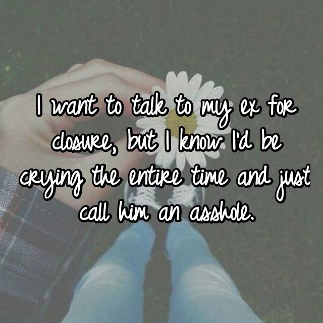 I want to talk to my ex for closure, but I know I'd be crying the entire time and just call him an asshole.