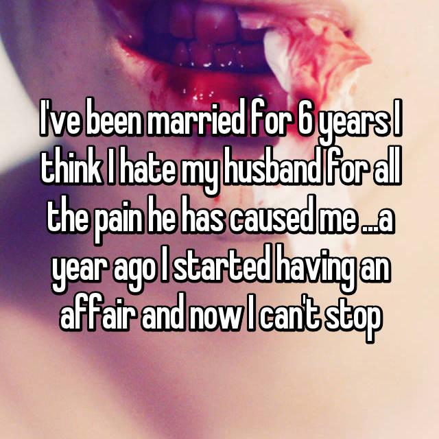 I've been married for 6 years I think I hate my husband for all the pain he has caused me ...a year ago I started having an affair and now I can't stop
