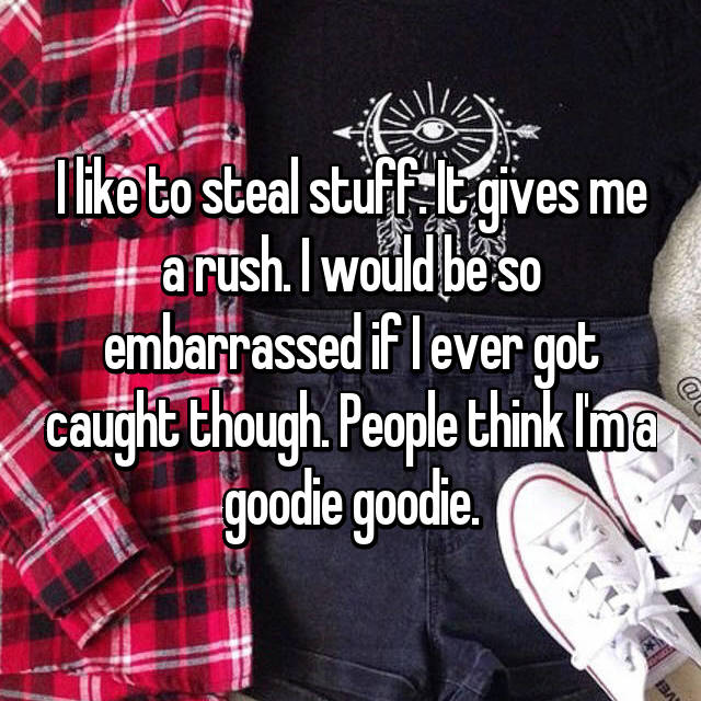 I like to steal stuff. It gives me a rush. I would be so embarrassed if I ever got caught though. People think I'm a goodie goodie.