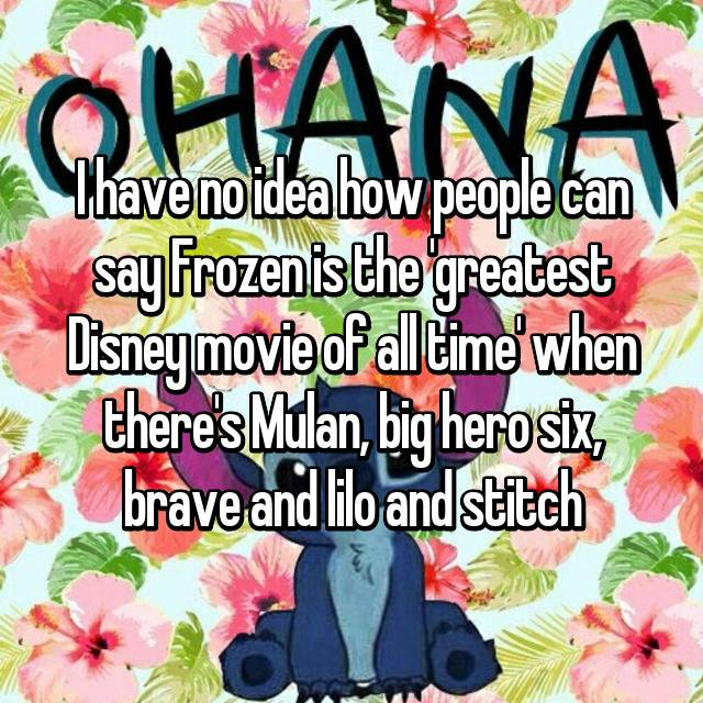 I have no idea how people can say Frozen is the 'greatest Disney movie of all time' when there's Mulan, big hero six, brave and lilo and stitch 😤