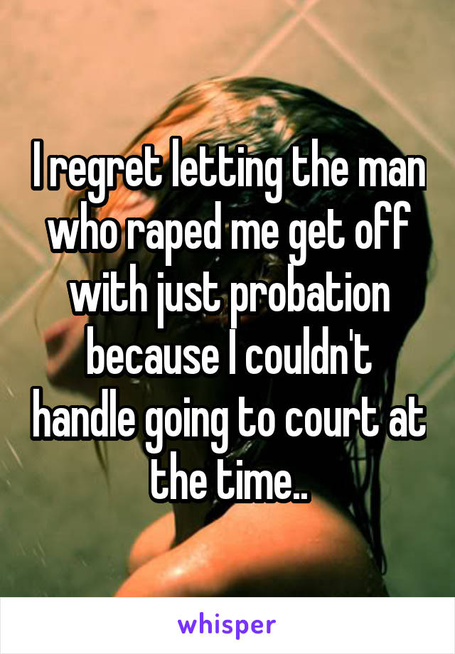 I regret letting the man who raped me get off with just probation because I couldn