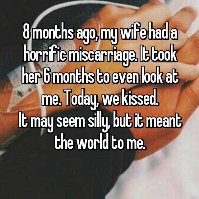 8 months ago, my wife had a horrific miscarriage. It took her 6 months to even look at me. Today, we kissed. It may seem silly, but it meant the world to me.