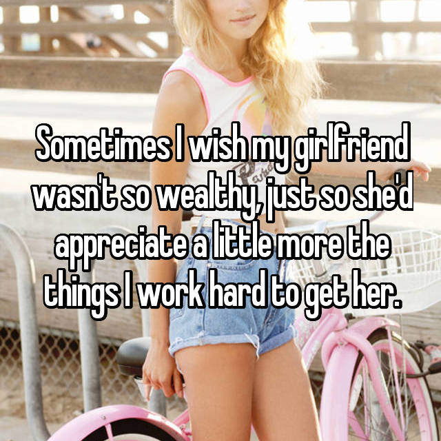 Sometimes I wish my girlfriend wasn't so wealthy, just so she'd appreciate a little more the things I work hard to get her.