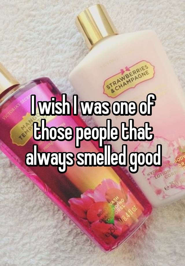 I wish I was one of those people that always smelled good