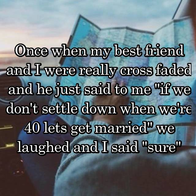 """Once when my best friend and I were really cross faded and he just said to me """"if we don't settle down when we're 40 lets get married"""" we laughed and I said """"sure"""""""