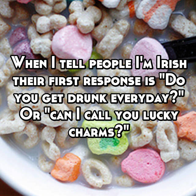 """When I tell people I'm Irish their first response is """"Do you get drunk everyday?"""" Or """"can I call you lucky charms?"""""""