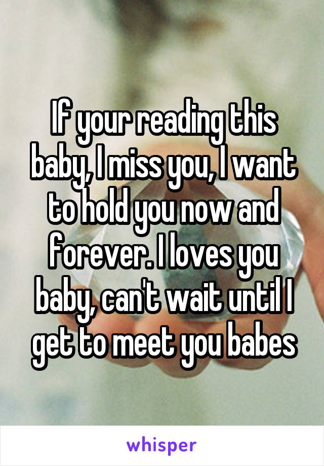 If Your Reading This Baby, I Miss You, I Want To Hold You Now And Forever.