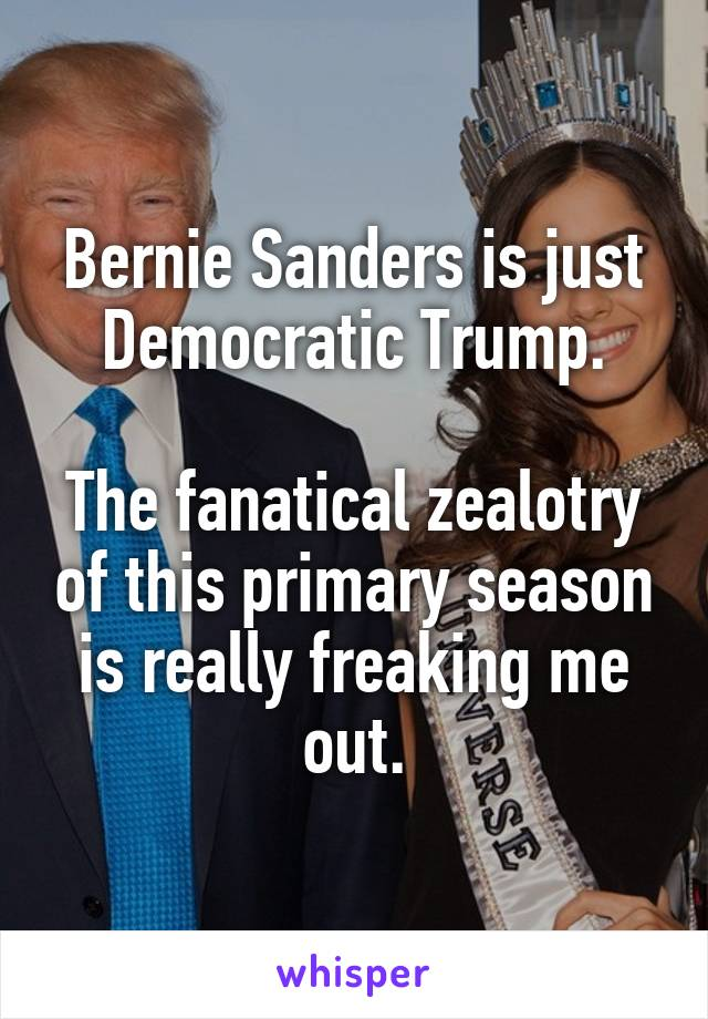 Bernie Sanders is just Democratic Trump. The fanatical zealotry of this primary season is really freaking me out.
