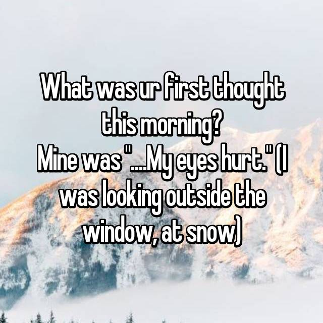 """What was ur first thought this morning? Mine was """"....My eyes hurt."""" (I was looking outside the window, at snow)"""