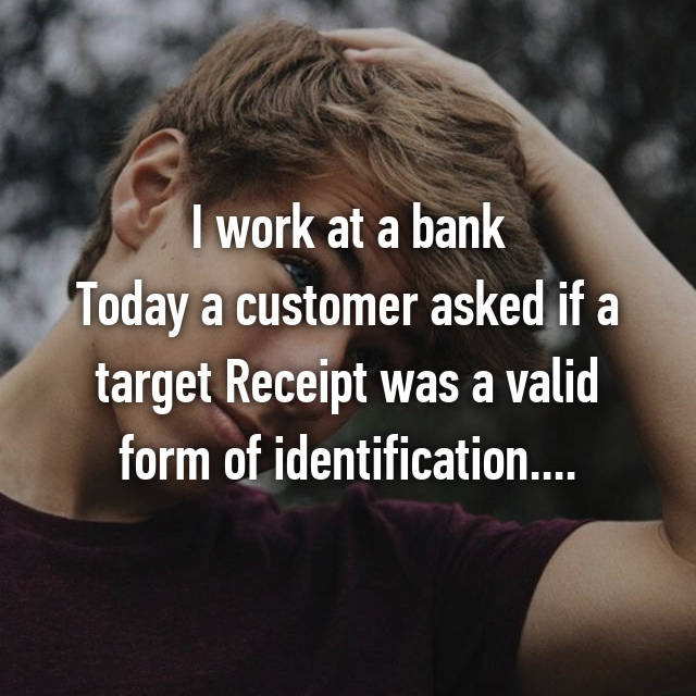 I work at a bank Today a customer asked if a target Receipt was a valid form of identification....