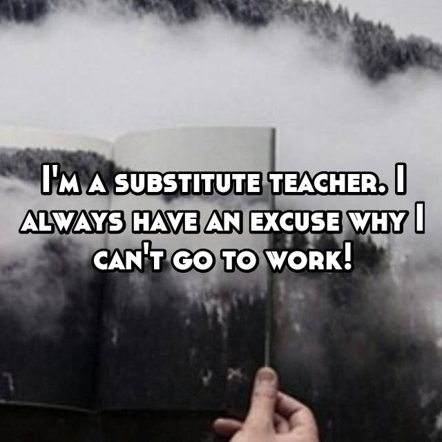 I'm a substitute teacher. I always have an excuse why I can't go to work!