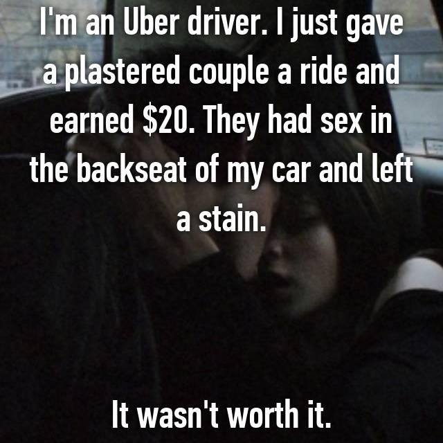 I'm an Uber driver. I just gave a plastered couple a ride and earned $20. They had sex in the backseat of my car and left a stain.    It wasn't worth it.