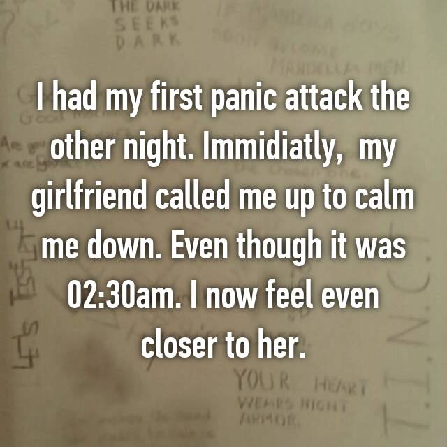 I had my first panic attack the other night. Immidiatly,  my girlfriend called me up to calm me down. Even though it was 02:30am. I now feel even closer to her.