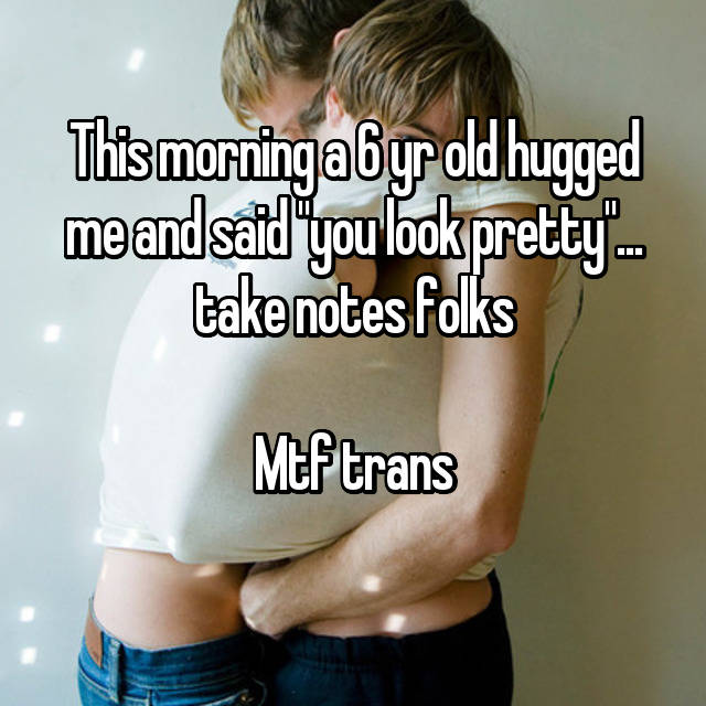 """This morning a 6 yr old hugged me and said """"you look pretty""""... take notes folks  Mtf trans"""