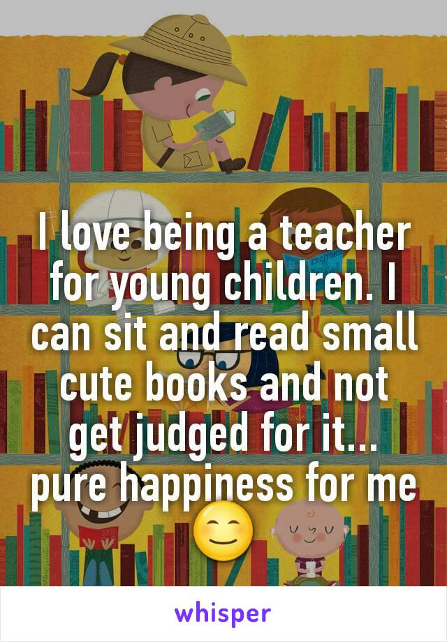 I love being a teacher for young children. I can sit and read small cute books and not get judged for it... pure happiness for me ��