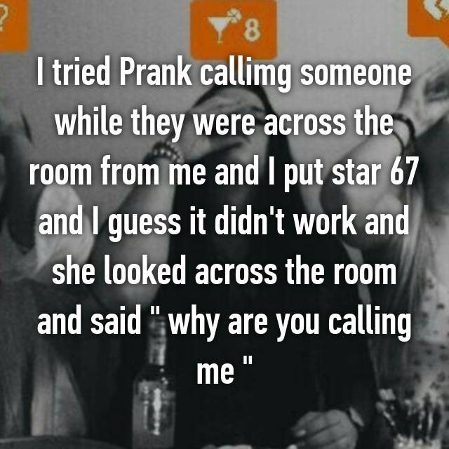 "I tried Prank callimg someone while they were across the room from me and I put star 67 and I guess it didn't work and she looked across the room and said "" why are you calling me ""  😭😁"