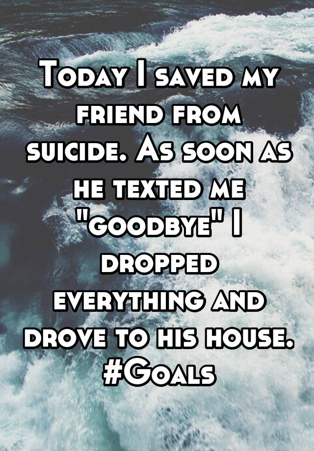 """Today I saved my friend from suicide. As soon as he texted me """"goodbye"""" I dropped everything and drove to his house. #Goals"""