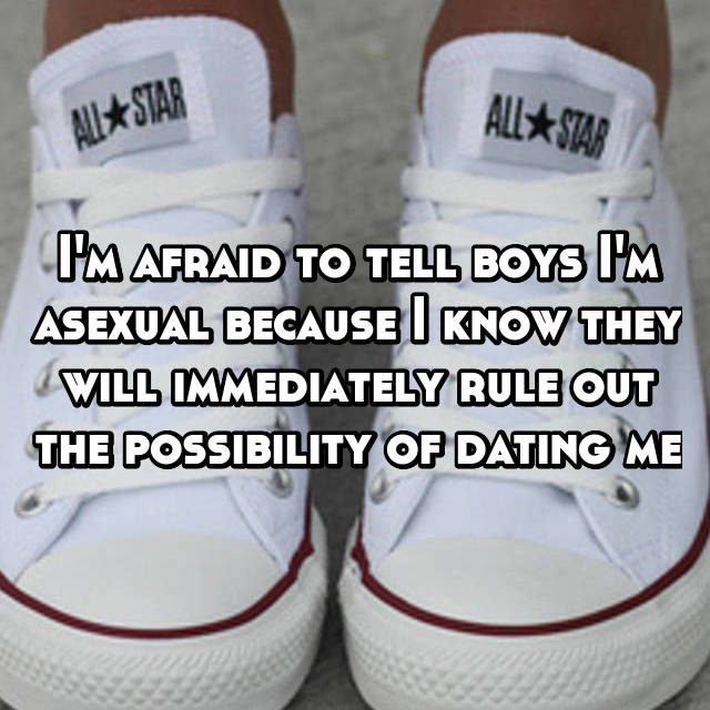 I'm afraid to tell boys I'm asexual because I know they will immediately rule out the possibility of dating me