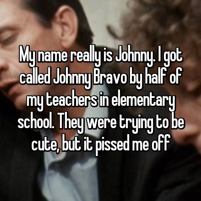 My name really is Johnny. I got called Johnny Bravo by half of my teachers in elementary school. They were trying to be cute, but it pissed me off