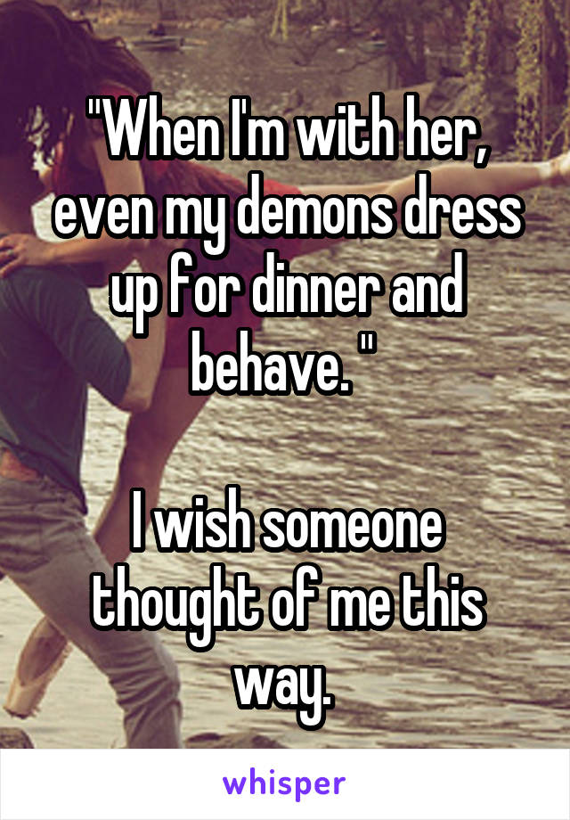 How would you describe the way I'm behaving?