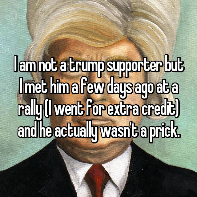 I am not a trump supporter but I met him a few days ago at a rally (I went for extra credit) and he actually wasn't a prick.
