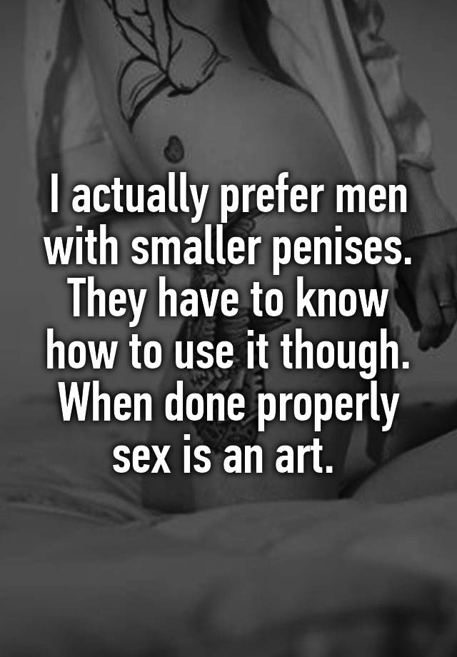 I actually prefer men with smaller penises. They have to know how to use it though. When done properly sex is an art.