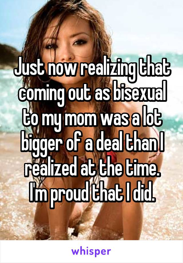 Just now realizing that coming out as bisexual to my mom was a lot bigger of a deal than I realized at the time. I