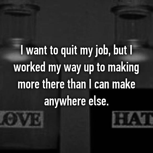 I want to quit my job, but I worked my way up to making more there than I can make anywhere else.