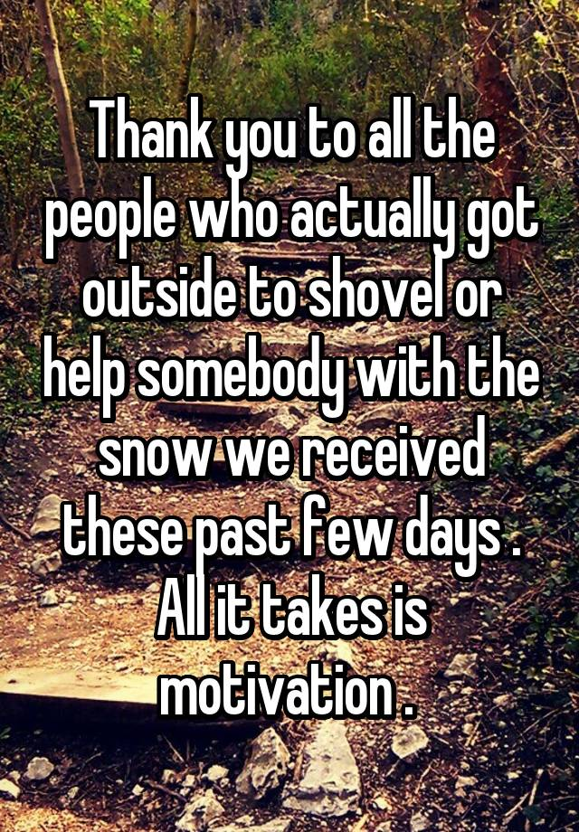 Thank you to all the people who actually got outside to shovel or help somebody with the snow we received these past few days . All it takes is motivation .